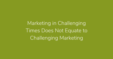 Marketing in Challenging Times Does Not Equate to Challenging Marketing