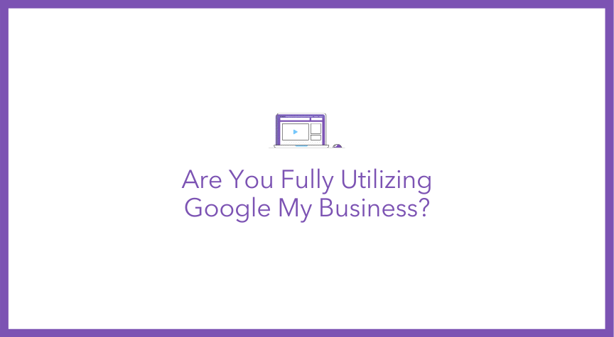Are You Fully Utilizing Google My Business?