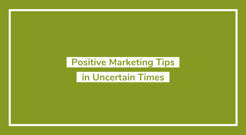 Positive Marketing Tips in Uncertain Times