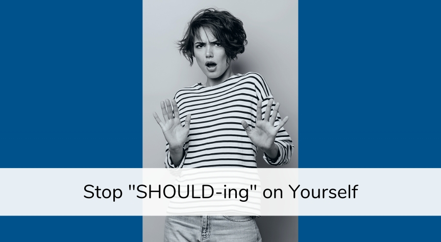 "Stop ""Should-ing"" On Yourself"