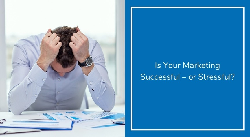 Is Your Marketing Successful – or Stressful?