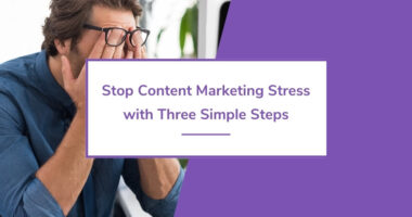 Stop Content Marketing Stress with Three Simple Steps