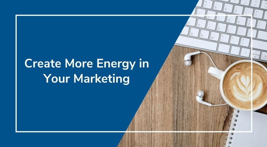 Create More Energy in Your Marketing