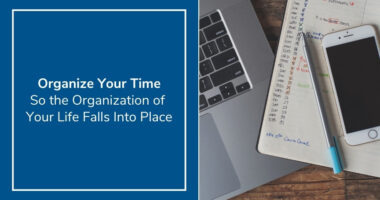 Organize Your Time So the Organization of Your Life (and Marketing) Falls Into Place