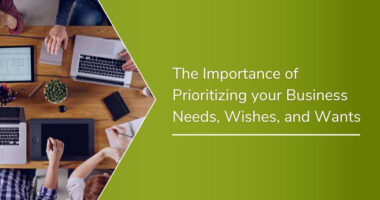 The Importance of Prioritizing your Business Needs, Wishes, and Wants